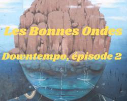 Les Bonnes Ondes #11 – Downtempo épisode 2 : Rythmes et Douceurs